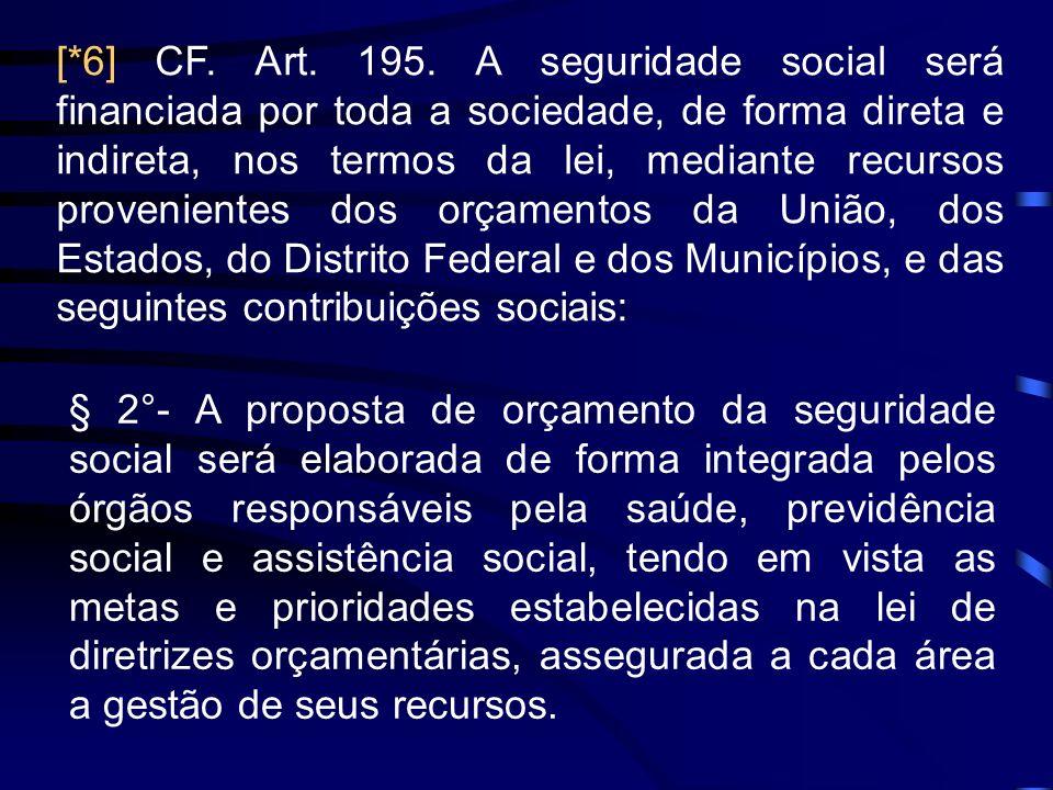 [*6] CF. Art. 195. A seguridade social será financiada por toda a sociedade, de forma direta e indireta, nos termos da lei, mediante recursos provenientes dos orçamentos da União, dos Estados, do Distrito Federal e dos Municípios, e das seguintes contribuições sociais: